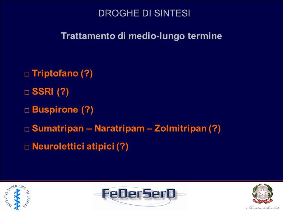 DROGHE DI SINTESI Trattamento di medio-lungo termine Triptofano (?) SSRI (?) Buspirone (?) Sumatripan – Naratripam – Zolmitripan (?) Neurolettici atip