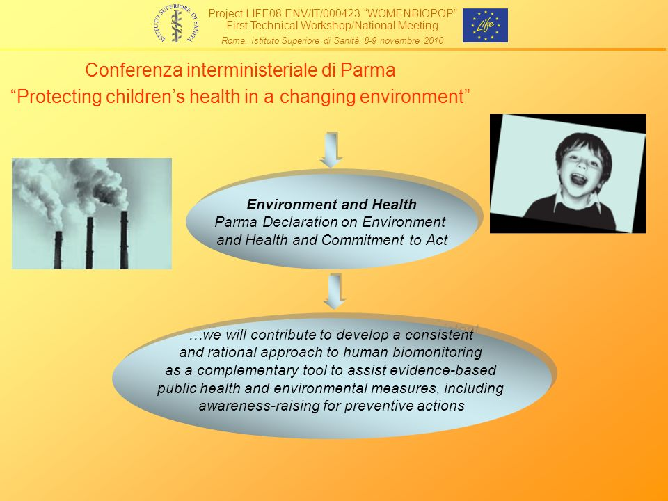 Conferenza interministeriale di Parma Protecting childrens health in a changing environment Environment and Health Parma Declaration on Environment and Health and Commitment to Act Environment and Health Parma Declaration on Environment and Health and Commitment to Act …we will contribute to develop a consistent and rational approach to human biomonitoring as a complementary tool to assist evidence-based public health and environmental measures, including awareness-raising for preventive actions …we will contribute to develop a consistent and rational approach to human biomonitoring as a complementary tool to assist evidence-based public health and environmental measures, including awareness-raising for preventive actions Project LIFE08 ENV/IT/000423 WOMENBIOPOP First Technical Workshop/National Meeting Roma, Istituto Superiore di Sanità, 8-9 novembre 2010
