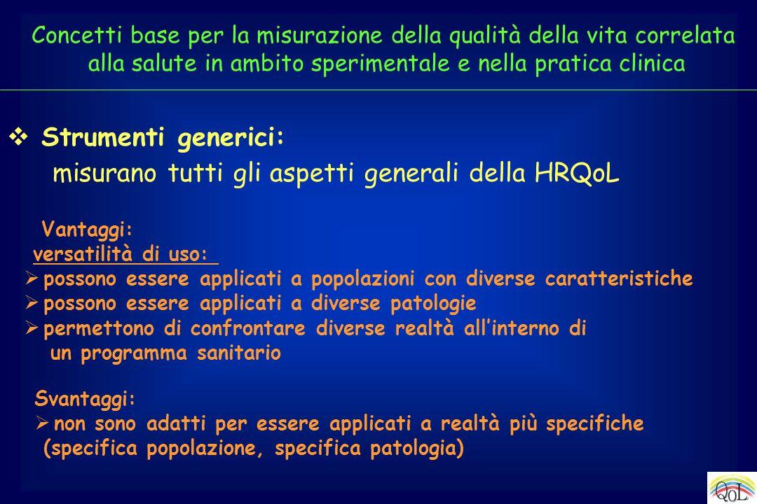 Strumenti generici: misurano tutti gli aspetti generali della HRQoL Vantaggi: versatilità di uso: possono essere applicati a popolazioni con diverse c