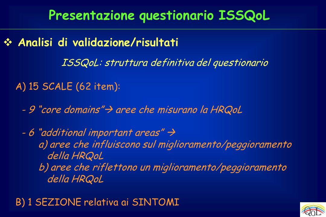 Analisi di validazione/risultati ISSQoL: struttura definitiva del questionario A) 15 SCALE (62 item): - 9 core domains aree che misurano la HRQoL - 6