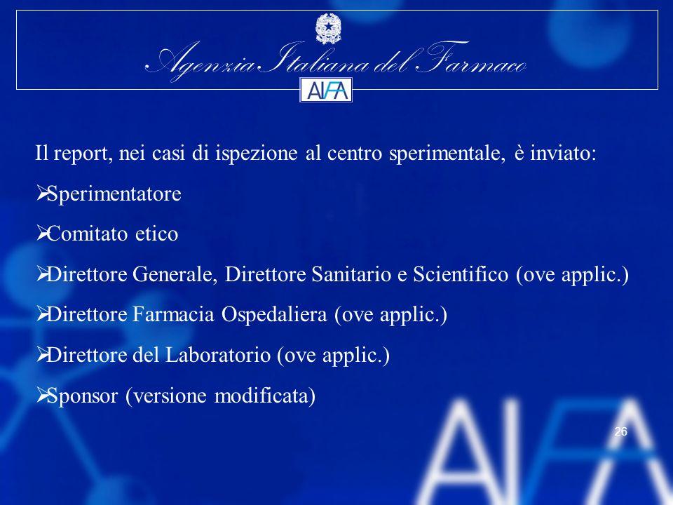 Agenzia Italiana del Farmaco 26 Il report, nei casi di ispezione al centro sperimentale, è inviato: Sperimentatore Comitato etico Direttore Generale,