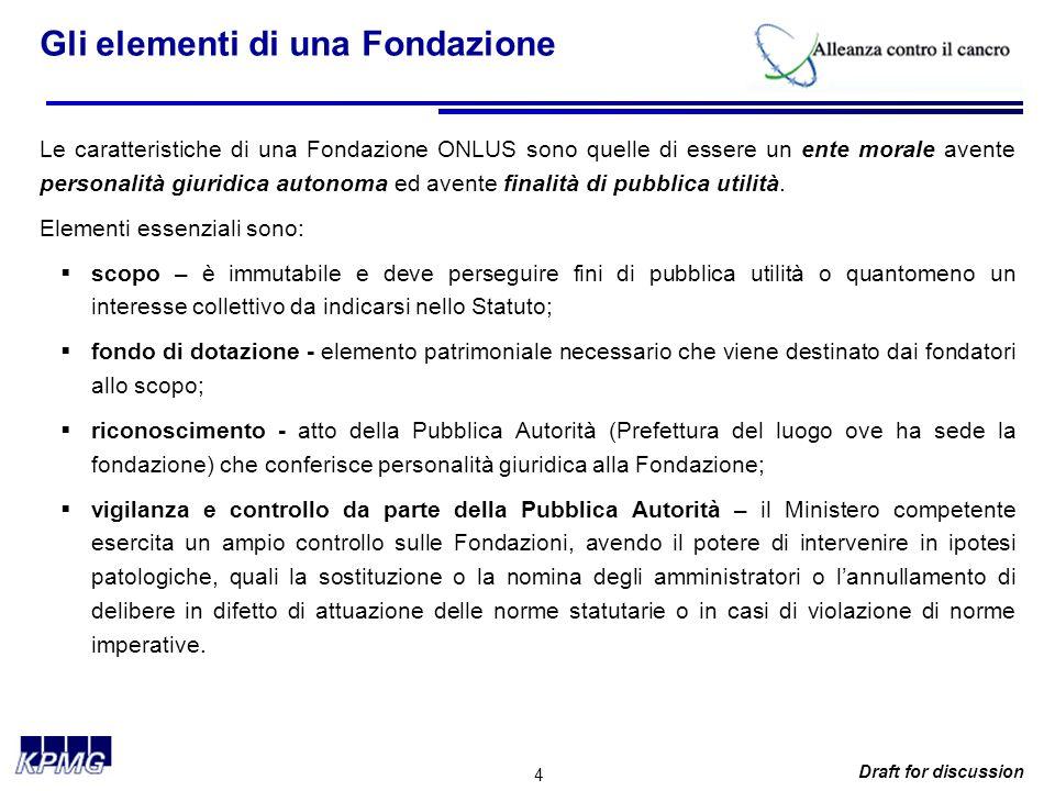 4 Draft for discussion Gli elementi di una Fondazione Le caratteristiche di una Fondazione ONLUS sono quelle di essere un ente morale avente personalità giuridica autonoma ed avente finalità di pubblica utilità.