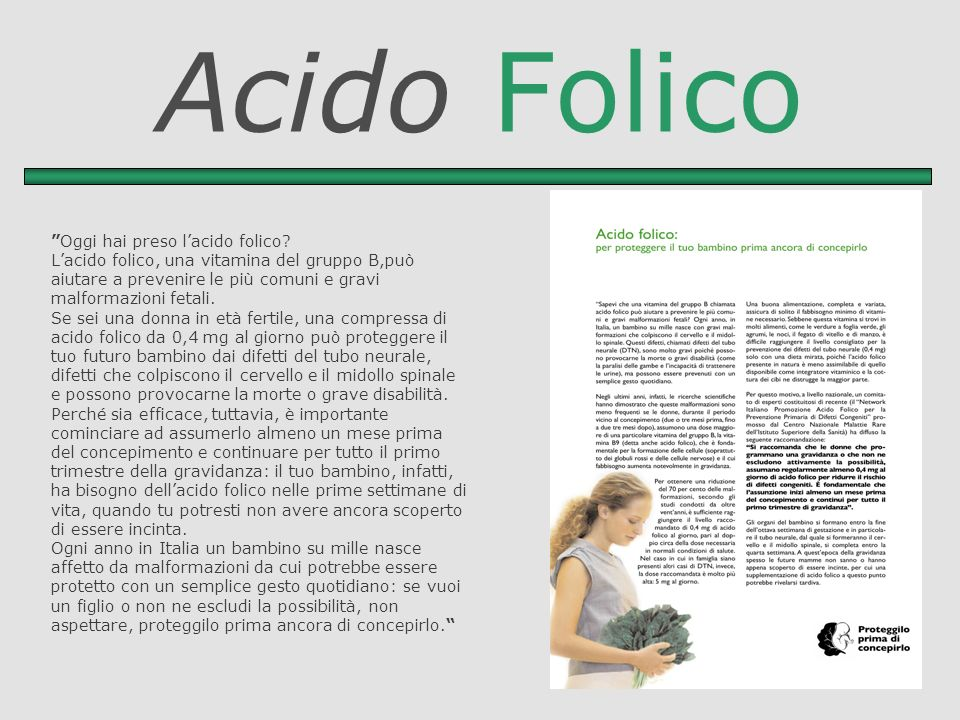 Acido Folico Oggi hai preso lacido folico? Lacido folico, una vitamina del gruppo B,può aiutare a prevenire le più comuni e gravi malformazioni fetali