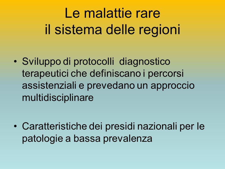 Le malattie rare il sistema delle regioni Sviluppo di protocolli diagnostico terapeutici che definiscano i percorsi assistenziali e prevedano un approccio multidisciplinare Caratteristiche dei presidi nazionali per le patologie a bassa prevalenza