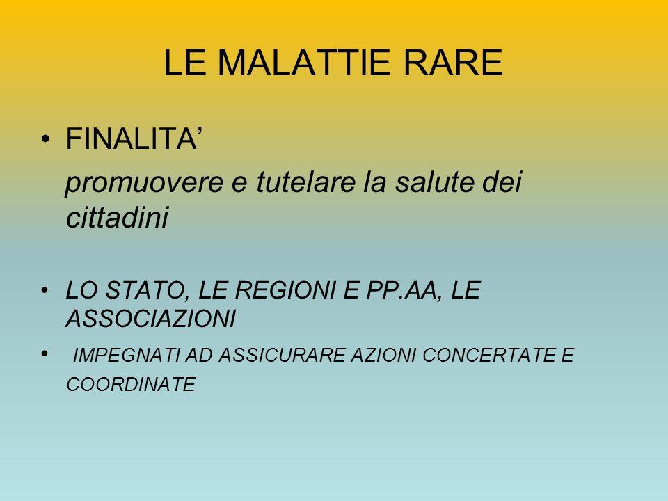 LE MALATTIE RARE FINALITA promuovere e tutelare la salute dei cittadini LO STATO, LE REGIONI E PP.AA, LE ASSOCIAZIONI IMPEGNATI AD ASSICURARE AZIONI C