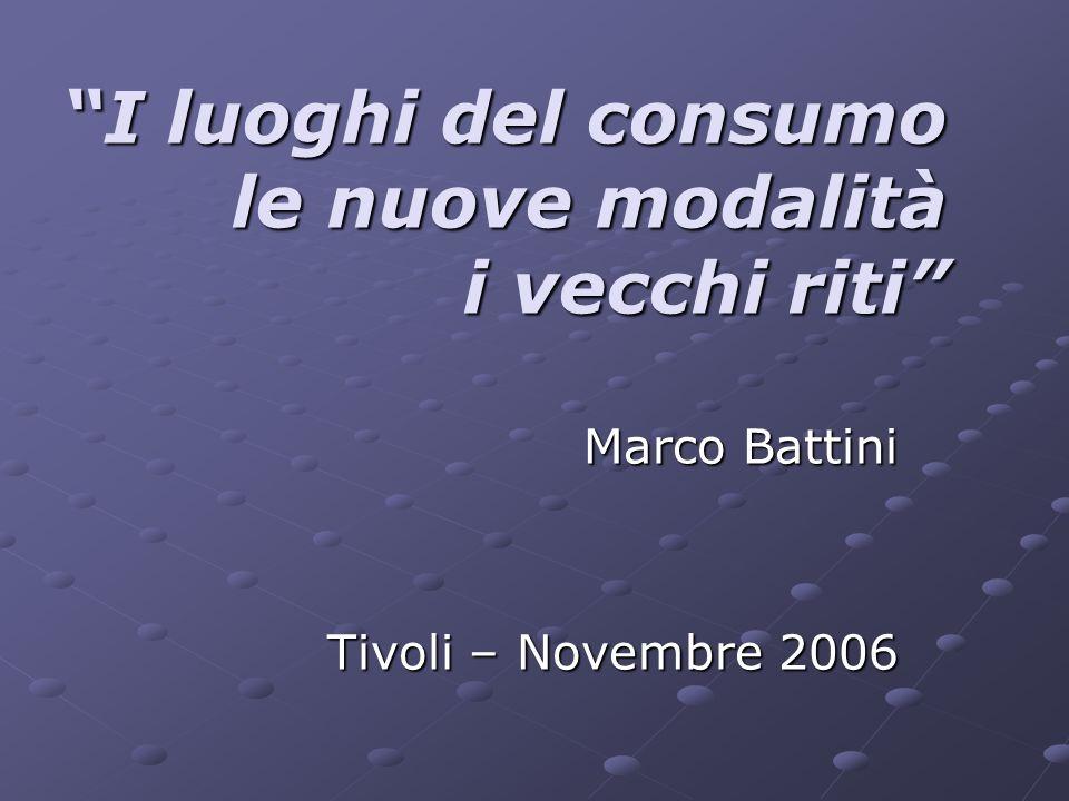 I luoghi del consumo le nuove modalità i vecchi riti Marco Battini Tivoli – Novembre 2006