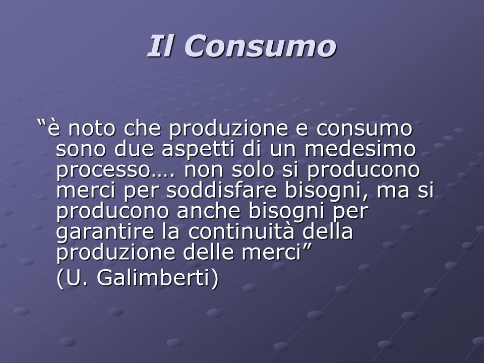 Il Consumo è noto che produzione e consumo sono due aspetti di un medesimo processo…. non solo si producono merci per soddisfare bisogni, ma si produc