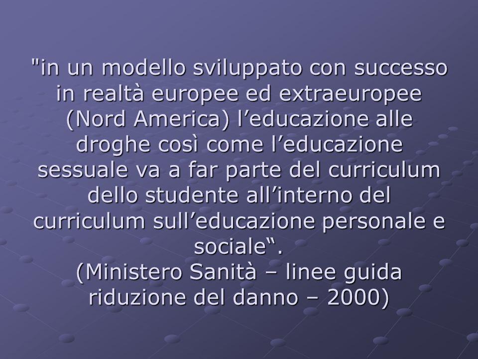 in un modello sviluppato con successo in realtà europee ed extraeuropee (Nord America) leducazione alle droghe così come leducazione sessuale va a far parte del curriculum dello studente allinterno del curriculum sulleducazione personale e sociale.