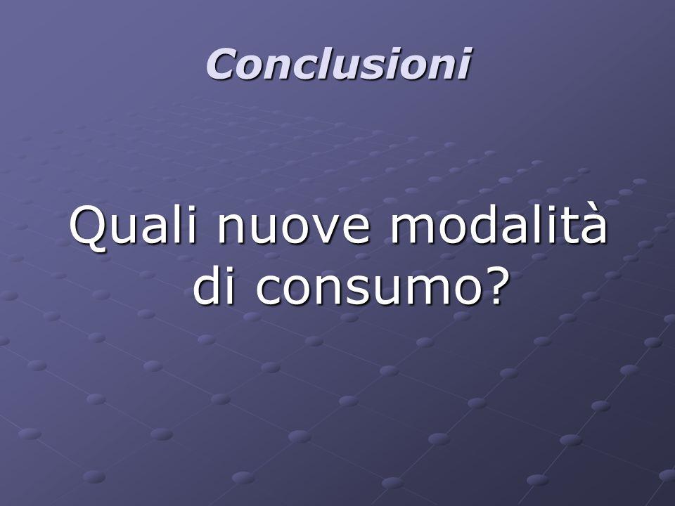 Conclusioni Quali nuove modalità di consumo?