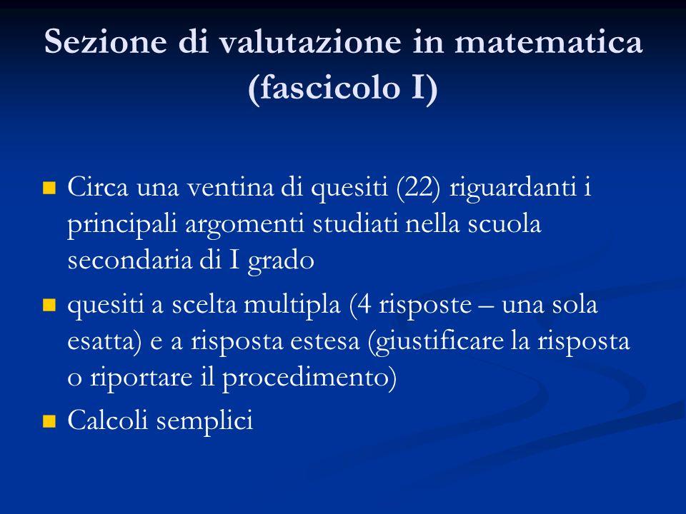 Sezione di valutazione in matematica (fascicolo I) Circa una ventina di quesiti (22) riguardanti i principali argomenti studiati nella scuola secondaria di I grado quesiti a scelta multipla (4 risposte – una sola esatta) e a risposta estesa (giustificare la risposta o riportare il procedimento) Calcoli semplici