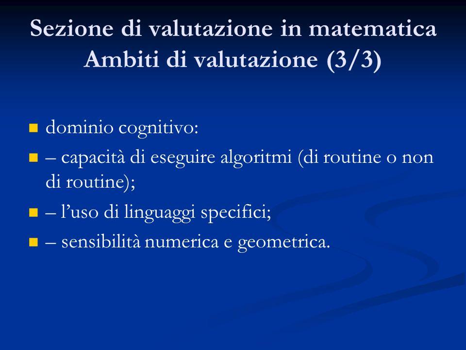 Sezione di valutazione in matematica Ambiti di valutazione (3/3) dominio cognitivo: – capacità di eseguire algoritmi (di routine o non di routine); – luso di linguaggi specifici; – sensibilità numerica e geometrica.