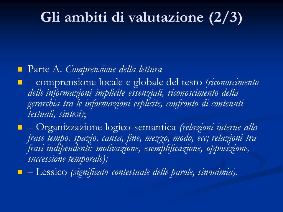 Gli ambiti di valutazione (2/3) Parte A. Comprensione della lettura – comprensione locale e globale del testo (riconoscimento delle informazioni impli