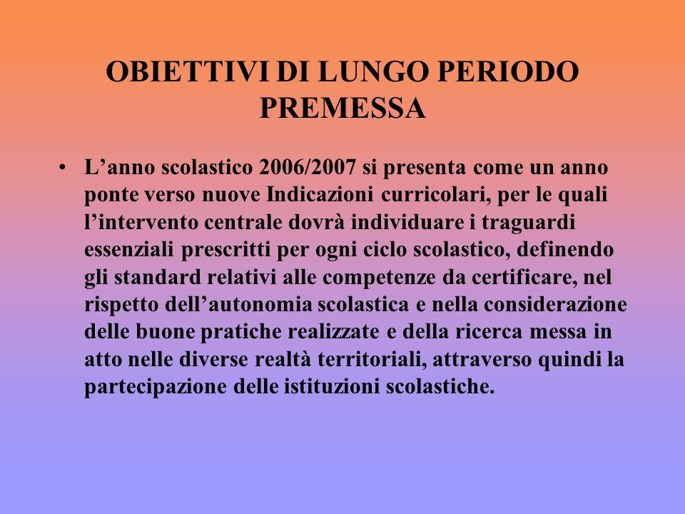 OBIETTIVI DI LUNGO PERIODO PREMESSA Lanno scolastico 2006/2007 si presenta come un anno ponte verso nuove Indicazioni curricolari, per le quali linter