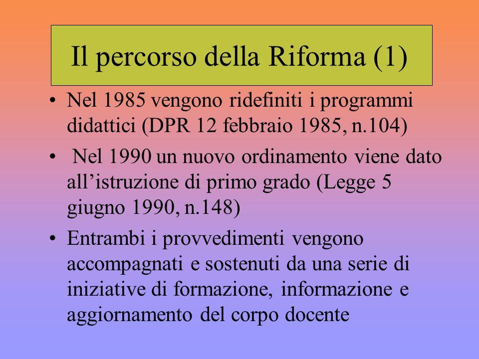 Il percorso della Riforma (1) Nel 1985 vengono ridefiniti i programmi didattici (DPR 12 febbraio 1985, n.104) Nel 1990 un nuovo ordinamento viene dato allistruzione di primo grado (Legge 5 giugno 1990, n.148) Entrambi i provvedimenti vengono accompagnati e sostenuti da una serie di iniziative di formazione, informazione e aggiornamento del corpo docente