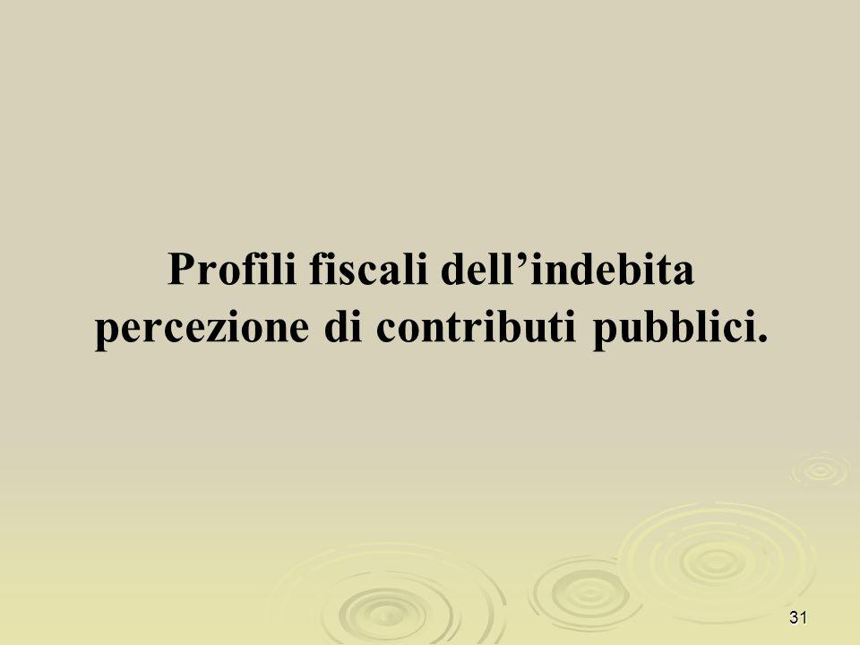 Profili fiscali dellindebita percezione di contributi pubblici. 31