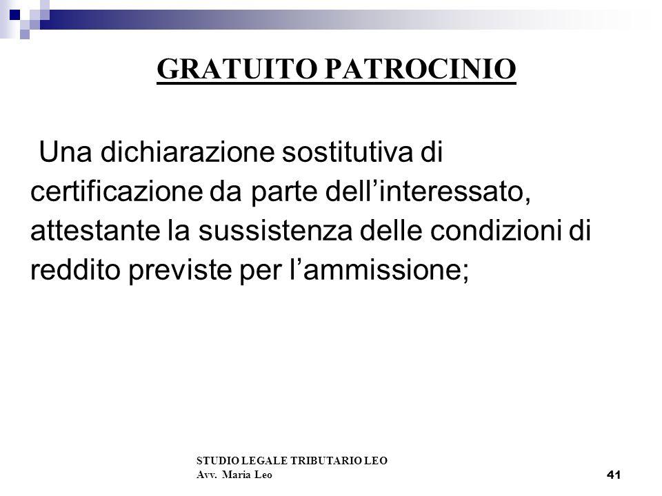 41 GRATUITO PATROCINIO Una dichiarazione sostitutiva di certificazione da parte dellinteressato, attestante la sussistenza delle condizioni di reddito previste per lammissione; STUDIO LEGALE TRIBUTARIO LEO Avv.