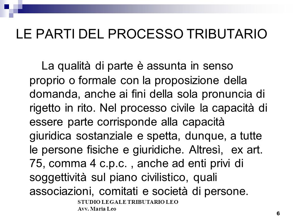 6 LE PARTI DEL PROCESSO TRIBUTARIO La qualità di parte è assunta in senso proprio o formale con la proposizione della domanda, anche ai fini della sola pronuncia di rigetto in rito.