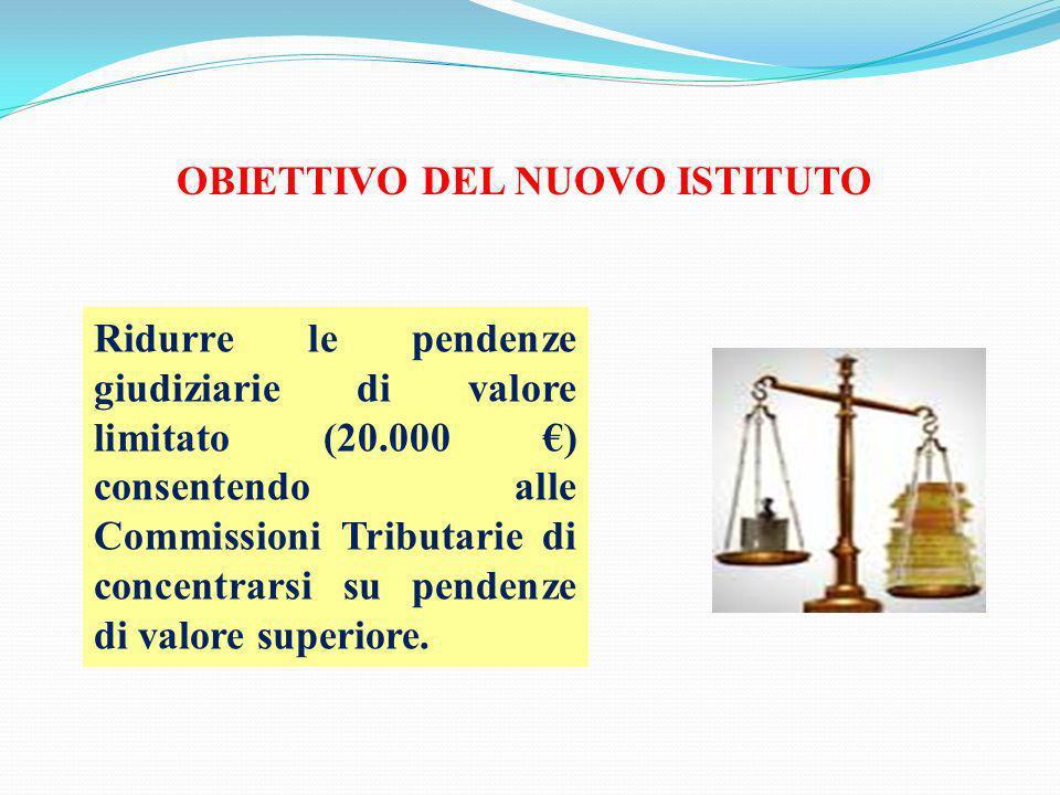 OBIETTIVO DEL NUOVO ISTITUTO Ridurre le pendenze giudiziarie di valore limitato (20.000 ) consentendo alle Commissioni Tributarie di concentrarsi su p