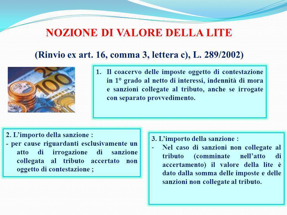 NOZIONE DI VALORE DELLA LITE (Rinvio ex art. 16, comma 3, lettera c), L. 289/2002) 1.Il coacervo delle imposte oggetto di contestazione in 1° grado al
