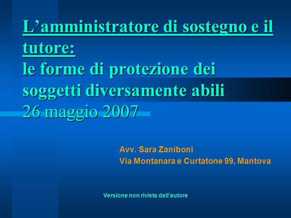 Lamministratore di sostegno e il tutore: le forme di protezione dei soggetti diversamente abili 26 maggio 2007 Avv. Sara Zaniboni Via Montanara e Curt