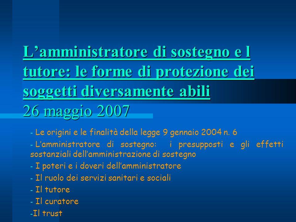 Lamministratore di sostegno e l tutore: le forme di protezione dei soggetti diversamente abili 26 maggio 2007 - Le origini e le finalità della legge 9