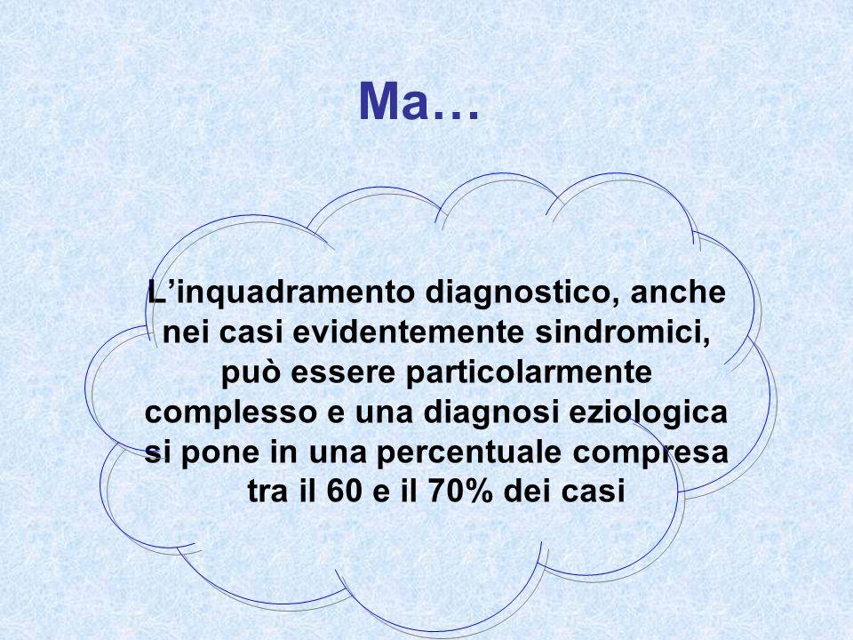 Ma… Linquadramento diagnostico, anche nei casi evidentemente sindromici, può essere particolarmente complesso e una diagnosi eziologica si pone in una percentuale compresa tra il 60 e il 70% dei casi