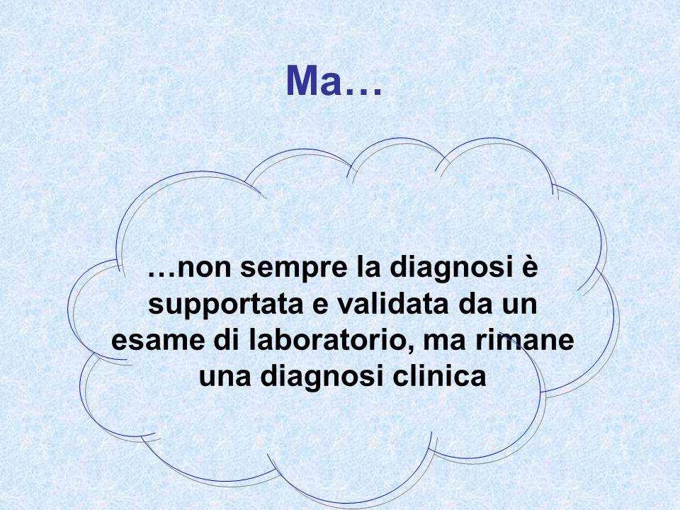 Ma… …non sempre la diagnosi è supportata e validata da un esame di laboratorio, ma rimane una diagnosi clinica