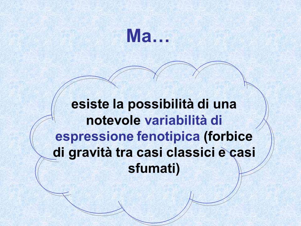 Ma… esiste la possibilità di una notevole variabilità di espressione fenotipica (forbice di gravità tra casi classici e casi sfumati)