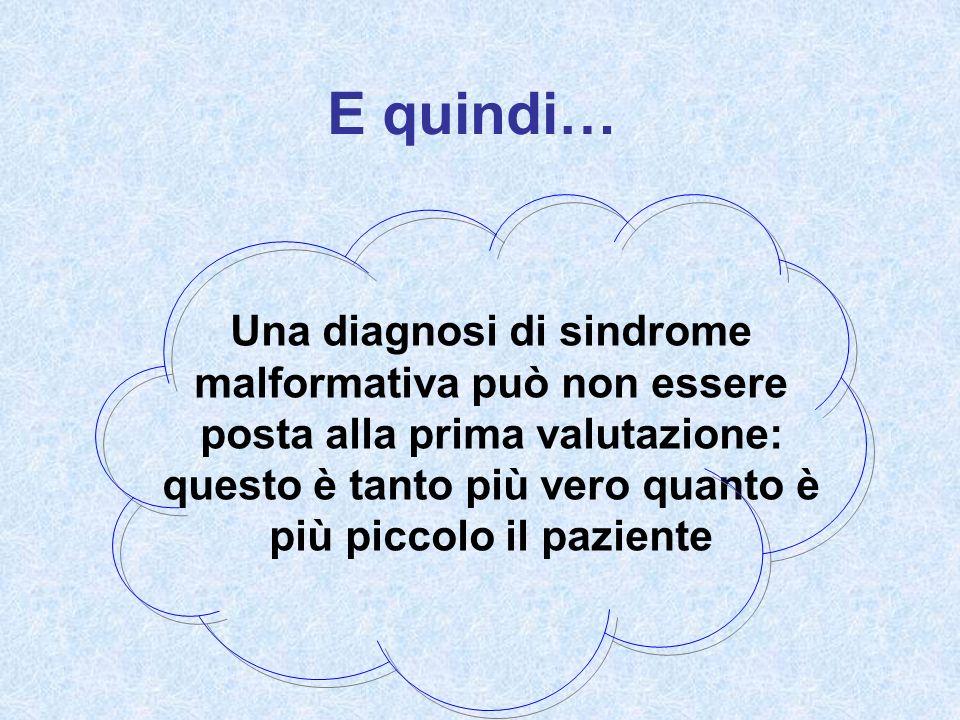E quindi… Una diagnosi di sindrome malformativa può non essere posta alla prima valutazione: questo è tanto più vero quanto è più piccolo il paziente