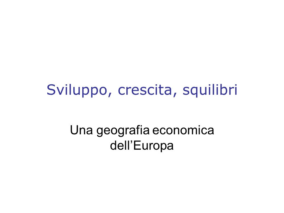 Sviluppo, crescita, squilibri Una geografia economica dellEuropa