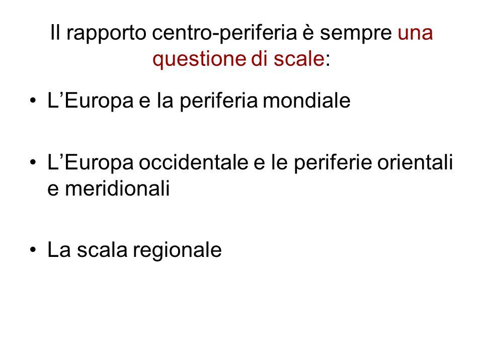 Il rapporto centro-periferia è sempre una questione di scale: LEuropa e la periferia mondiale LEuropa occidentale e le periferie orientali e meridiona