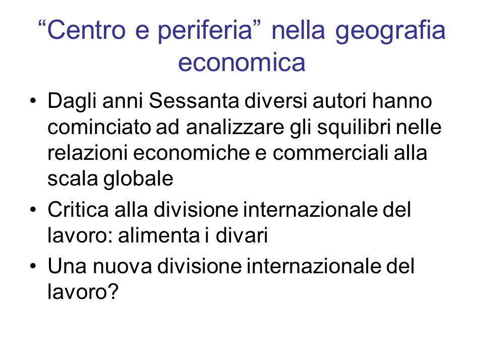 Centro e periferia nella geografia economica Dagli anni Sessanta diversi autori hanno cominciato ad analizzare gli squilibri nelle relazioni economich