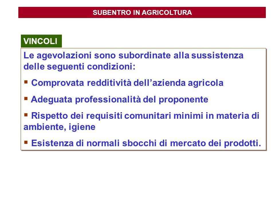 SUBENTRO IN AGRICOLTURA Le agevolazioni sono subordinate alla sussistenza delle seguenti condizioni: Comprovata redditività dellazienda agricola Adegu