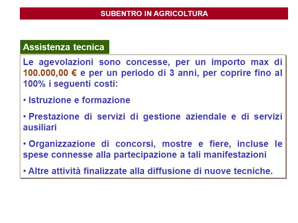 SUBENTRO IN AGRICOLTURA Assistenza tecnica Le agevolazioni sono concesse, per un importo max di 100.000,00 e per un periodo di 3 anni, per coprire fin