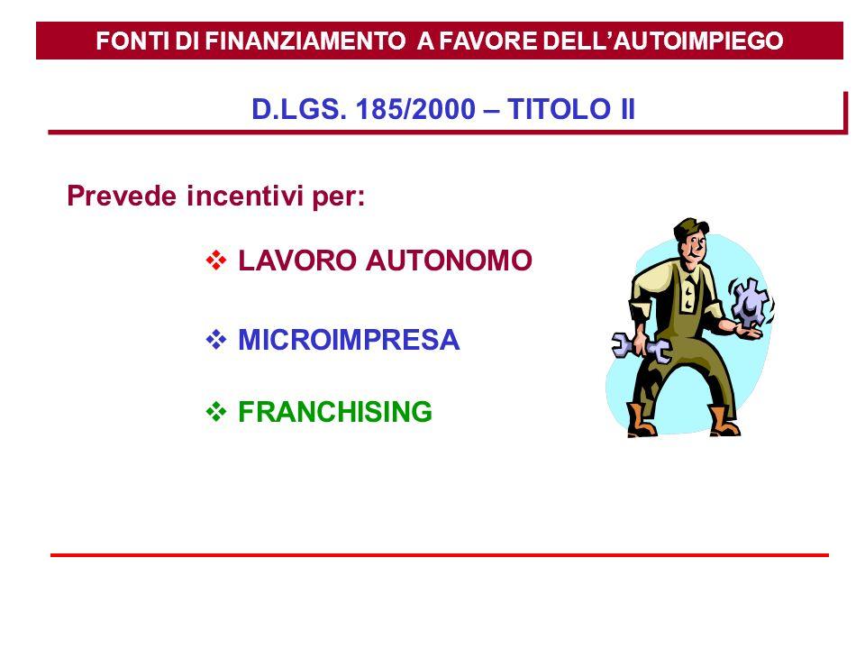FONTI DI FINANZIAMENTO A FAVORE DELLAUTOIMPIEGO D.LGS. 185/2000 – TITOLO II Prevede incentivi per: LAVORO AUTONOMO MICROIMPRESA FRANCHISING