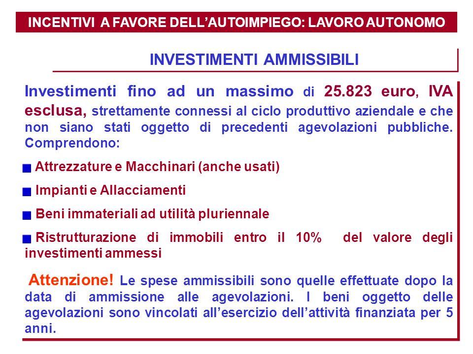 INCENTIVI A FAVORE DELLAUTOIMPIEGO: LAVORO AUTONOMO INVESTIMENTI AMMISSIBILI Investimenti fino ad un massimo di 25.823 euro, IVA esclusa, strettamente