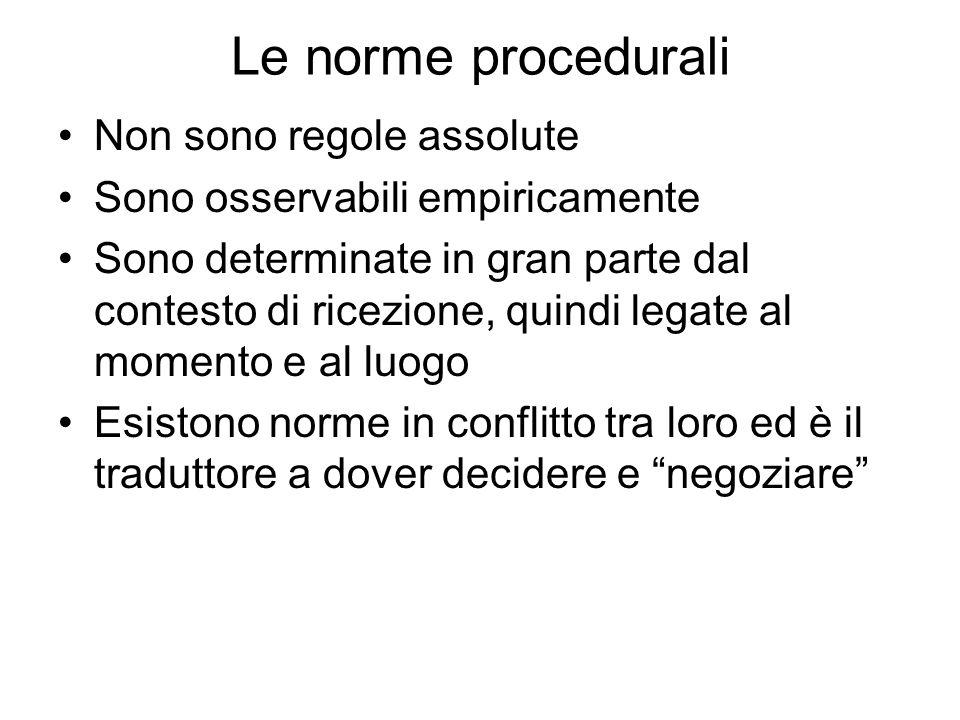 Le norme procedurali Non sono regole assolute Sono osservabili empiricamente Sono determinate in gran parte dal contesto di ricezione, quindi legate al momento e al luogo Esistono norme in conflitto tra loro ed è il traduttore a dover decidere e negoziare
