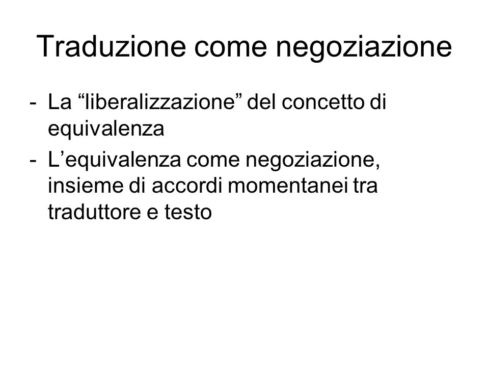 Traduzione come negoziazione -La liberalizzazione del concetto di equivalenza -Lequivalenza come negoziazione, insieme di accordi momentanei tra traduttore e testo