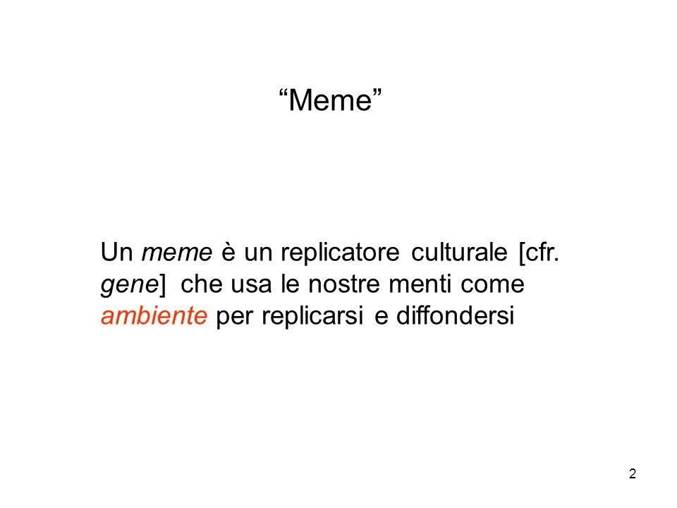 2 Meme Un meme è un replicatore culturale [cfr. gene] che usa le nostre menti come ambiente per replicarsi e diffondersi