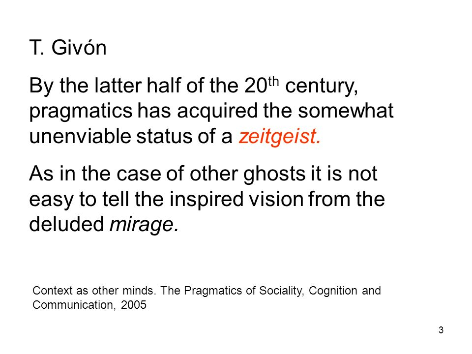 3 T. Givón By the latter half of the 20 th century, pragmatics has acquired the somewhat unenviable status of a zeitgeist. As in the case of other gho