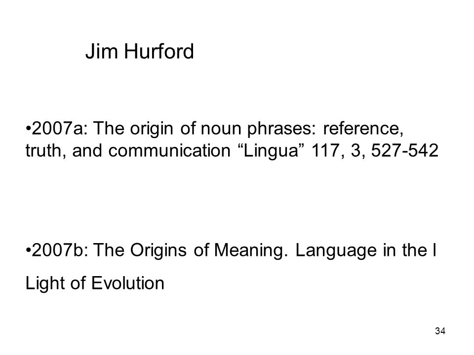 34 Jim Hurford 2007a: The origin of noun phrases: reference, truth, and communication Lingua 117, 3, 527-542 2007b: The Origins of Meaning. Language i