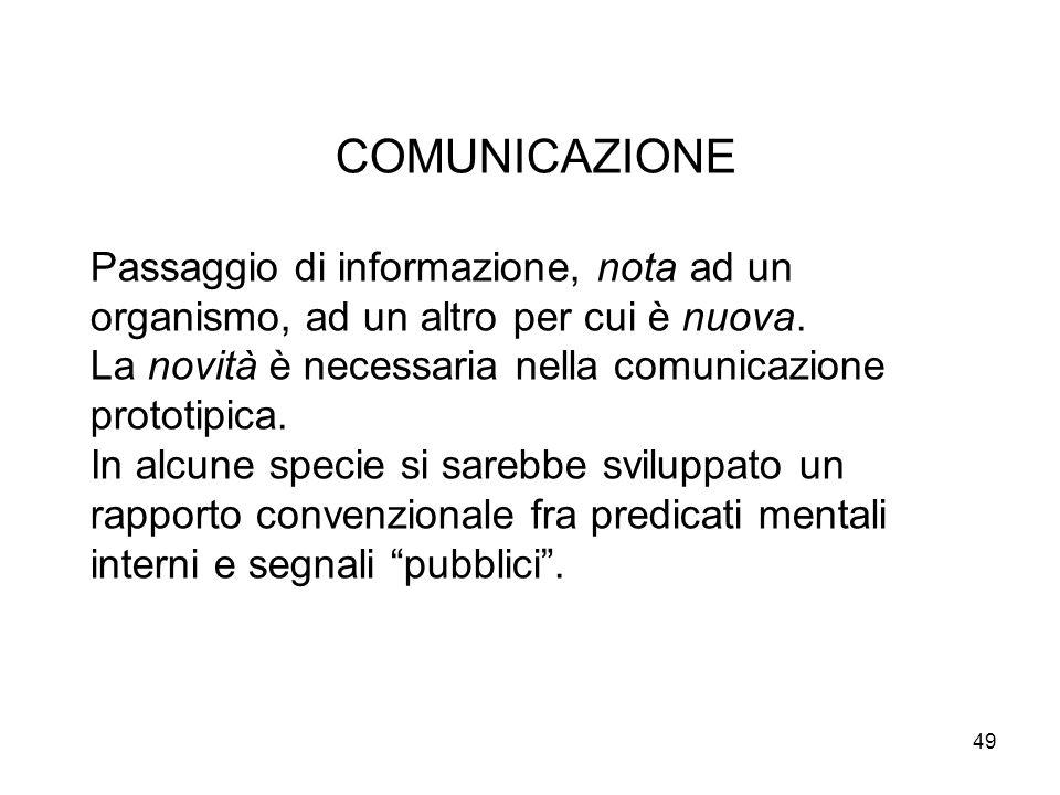 49 COMUNICAZIONE Passaggio di informazione, nota ad un organismo, ad un altro per cui è nuova. La novità è necessaria nella comunicazione prototipica.