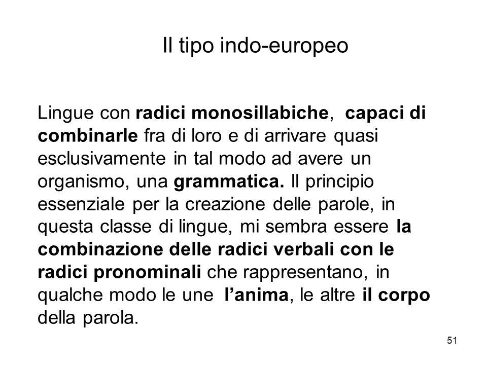51 Il tipo indo-europeo Lingue con radici monosillabiche, capaci di combinarle fra di loro e di arrivare quasi esclusivamente in tal modo ad avere un