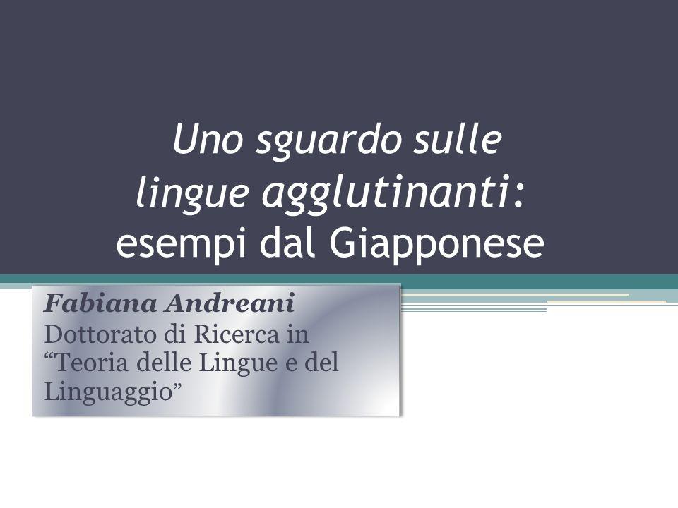 Uno sguardo sulle lingue agglutinanti: esempi dal Giapponese Fabiana Andreani Dottorato di Ricerca in Teoria delle Lingue e del Linguaggio Fabiana And
