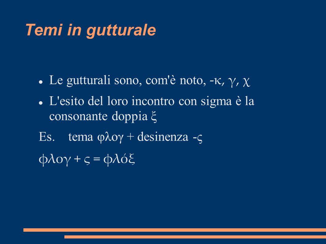 Temi in gutturale Le gutturali sono, com'è noto, -κ, γ, χ L'esito del loro incontro con sigma è la consonante doppia ξ Es. tema φλογ + desinenza -ς φλ