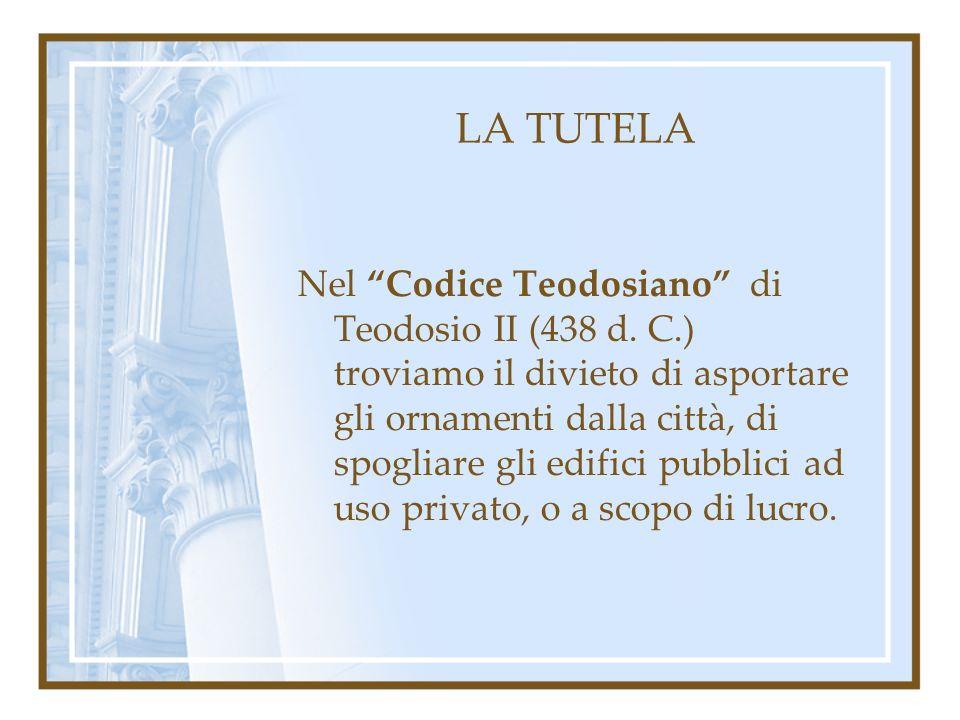 LA TUTELA Nel Codice Teodosiano di Teodosio II (438 d. C.) troviamo il divieto di asportare gli ornamenti dalla città, di spogliare gli edifici pubbli