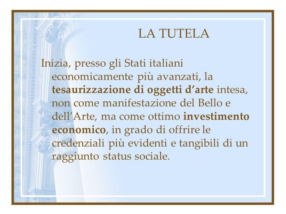LA TUTELA Inizia, presso gli Stati italiani economicamente più avanzati, la tesaurizzazione di oggetti darte intesa, non come manifestazione del Bello