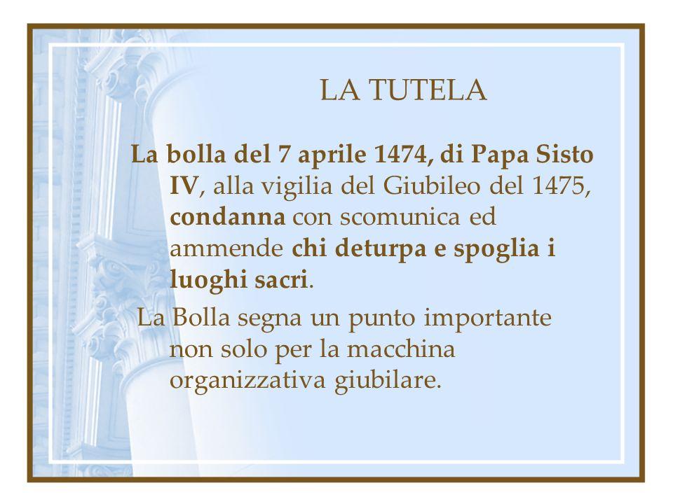 LA TUTELA La bolla del 7 aprile 1474, di Papa Sisto IV, alla vigilia del Giubileo del 1475, condanna con scomunica ed ammende chi deturpa e spoglia i luoghi sacri.