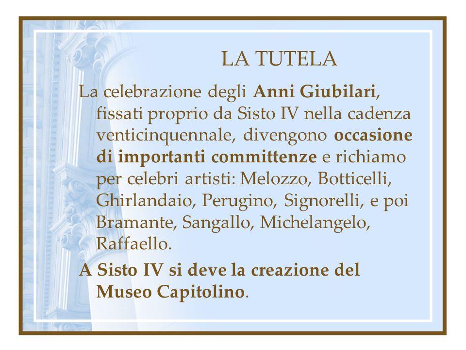 LA TUTELA La celebrazione degli Anni Giubilari, fissati proprio da Sisto IV nella cadenza venticinquennale, divengono occasione di importanti committenze e richiamo per celebri artisti: Melozzo, Botticelli, Ghirlandaio, Perugino, Signorelli, e poi Bramante, Sangallo, Michelangelo, Raffaello.
