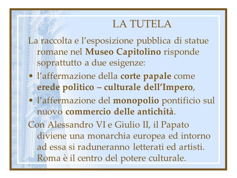 LA TUTELA La raccolta e lesposizione pubblica di statue romane nel Museo Capitolino risponde soprattutto a due esigenze: laffermazione della corte papale come erede politico – culturale dellImpero, laffermazione del monopolio pontificio sul nuovo commercio delle antichità.